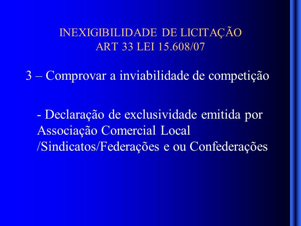 INEXIGIBILIDADE DE LICITAÇÃO ART 33 LEI 15.608/07 3 – Comprovar a inviabilidade de competição - Declaração de exclusividade emitida por Associação Comercial Local /Sindicatos/Federações e ou Confederações