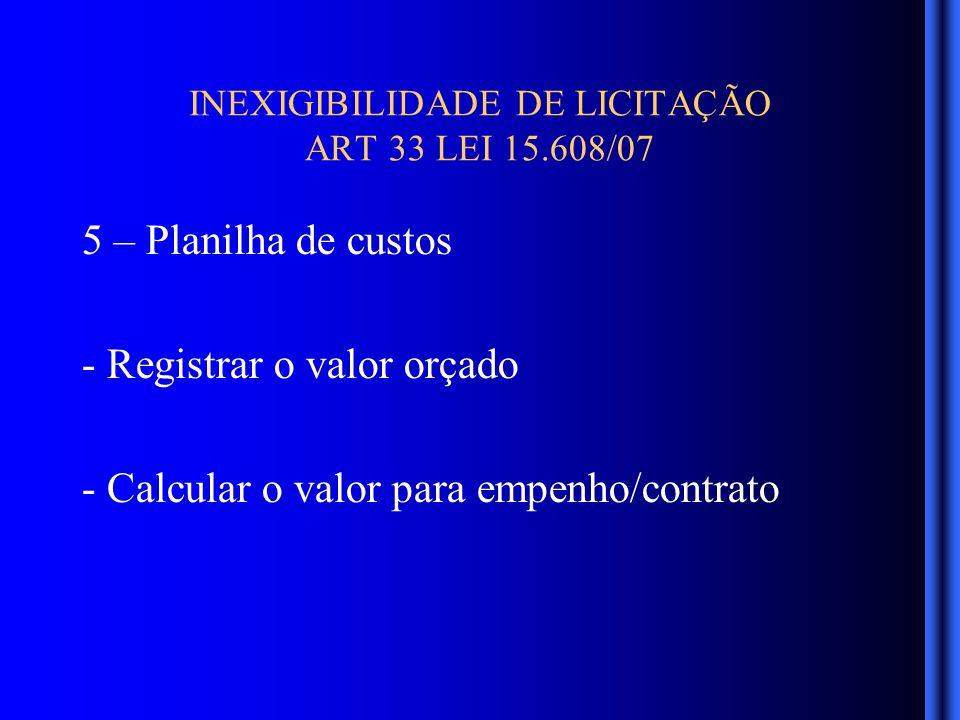 INEXIGIBILIDADE DE LICITAÇÃO ART 33 LEI 15.608/07 5 – Planilha de custos - Registrar o valor orçado - Calcular o valor para empenho/contrato