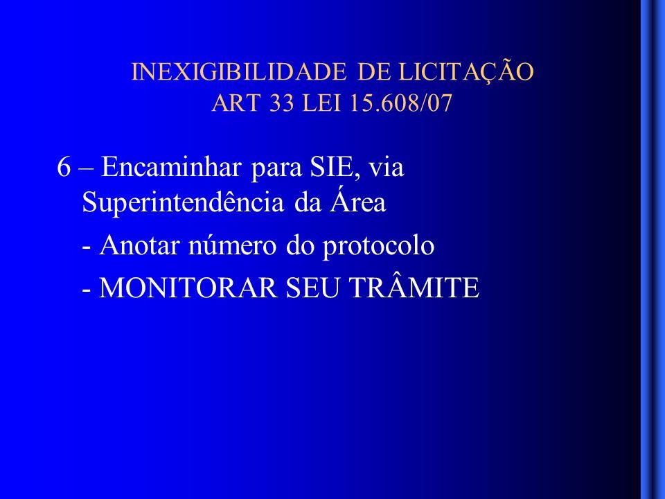 INEXIGIBILIDADE DE LICITAÇÃO ART 33 LEI 15.608/07 6 – Encaminhar para SIE, via Superintendência da Área - Anotar número do protocolo - MONITORAR SEU TRÂMITE