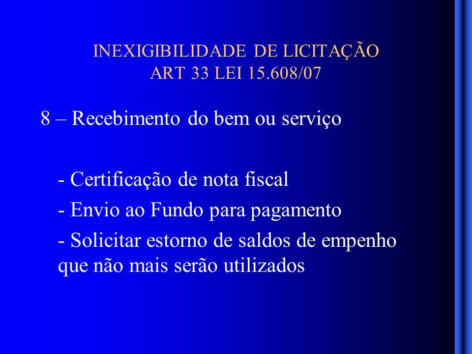 INEXIGIBILIDADE DE LICITAÇÃO ART 33 LEI 15.608/07 8 – Recebimento do bem ou serviço - Certificação de nota fiscal - Envio ao Fundo para pagamento - Solicitar estorno de saldos de empenho que não mais serão utilizados