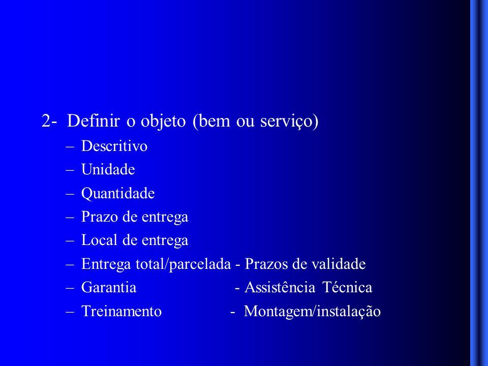 2- Definir o objeto (bem ou serviço) –Descritivo –Unidade –Quantidade –Prazo de entrega –Local de entrega –Entrega total/parcelada - Prazos de validade –Garantia - Assistência Técnica –Treinamento - Montagem/instalação
