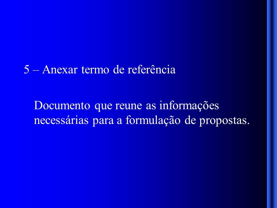 5 – Anexar termo de referência Documento que reune as informações necessárias para a formulação de propostas.