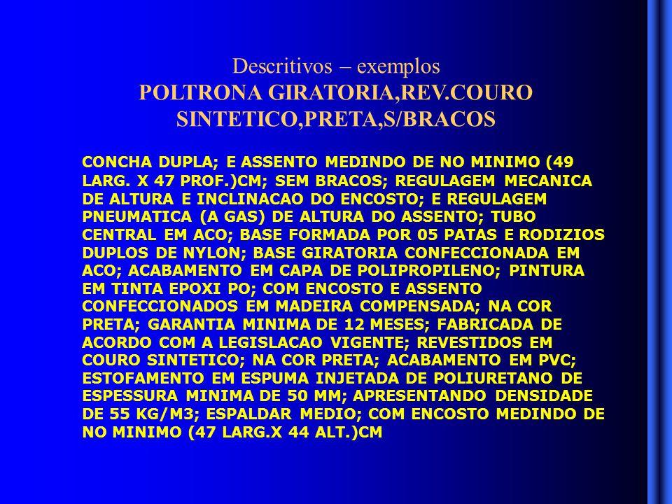 Descritivos – exemplos POLTRONA GIRATORIA,REV.COURO SINTETICO,PRETA,S/BRACOS CONCHA DUPLA; E ASSENTO MEDINDO DE NO MINIMO (49 LARG.