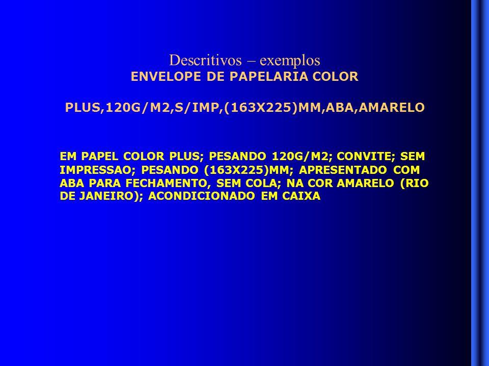 Descritivos – exemplos ENVELOPE DE PAPELARIA COLOR PLUS,120G/M2,S/IMP,(163X225)MM,ABA,AMARELO EM PAPEL COLOR PLUS; PESANDO 120G/M2; CONVITE; SEM IMPRESSAO; PESANDO (163X225)MM; APRESENTADO COM ABA PARA FECHAMENTO, SEM COLA; NA COR AMARELO (RIO DE JANEIRO); ACONDICIONADO EM CAIXA