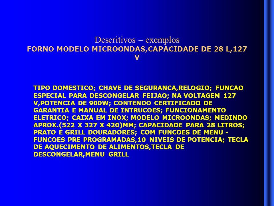 Descritivos – exemplos FORNO MODELO MICROONDAS,CAPACIDADE DE 28 L,127 V TIPO DOMESTICO; CHAVE DE SEGURANCA,RELOGIO; FUNCAO ESPECIAL PARA DESCONGELAR FEIJAO; NA VOLTAGEM 127 V,POTENCIA DE 900W; CONTENDO CERTIFICADO DE GARANTIA E MANUAL DE INTRUCOES; FUNCIONAMENTO ELETRICO; CAIXA EM INOX; MODELO MICROONDAS; MEDINDO APROX.(522 X 327 X 420)MM; CAPACIDADE PARA 28 LITROS; PRATO E GRILL DOURADORES; COM FUNCOES DE MENU - FUNCOES PRE PROGRAMADAS,10 NIVEIS DE POTENCIA; TECLA DE AQUECIMENTO DE ALIMENTOS,TECLA DE DESCONGELAR,MENU GRILL
