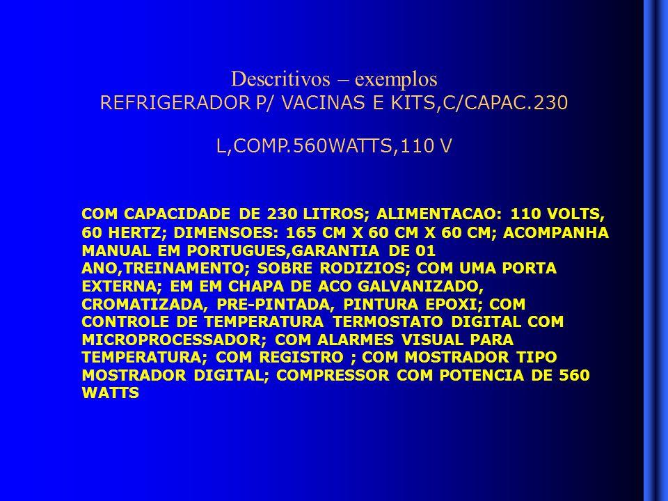 Descritivos – exemplos REFRIGERADOR P/ VACINAS E KITS,C/CAPAC.230 L,COMP.560WATTS,110 V COM CAPACIDADE DE 230 LITROS; ALIMENTACAO: 110 VOLTS, 60 HERTZ; DIMENSOES: 165 CM X 60 CM X 60 CM; ACOMPANHA MANUAL EM PORTUGUES,GARANTIA DE 01 ANO,TREINAMENTO; SOBRE RODIZIOS; COM UMA PORTA EXTERNA; EM EM CHAPA DE ACO GALVANIZADO, CROMATIZADA, PRE-PINTADA, PINTURA EPOXI; COM CONTROLE DE TEMPERATURA TERMOSTATO DIGITAL COM MICROPROCESSADOR; COM ALARMES VISUAL PARA TEMPERATURA; COM REGISTRO ; COM MOSTRADOR TIPO MOSTRADOR DIGITAL; COMPRESSOR COM POTENCIA DE 560 WATTS