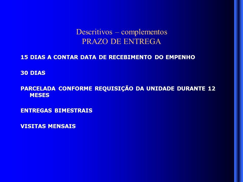 Descritivos – complementos PRAZO DE ENTREGA 15 DIAS A CONTAR DATA DE RECEBIMENTO DO EMPENHO 30 DIAS PARCELADA CONFORME REQUISIÇÃO DA UNIDADE DURANTE 12 MESES ENTREGAS BIMESTRAIS VISITAS MENSAIS