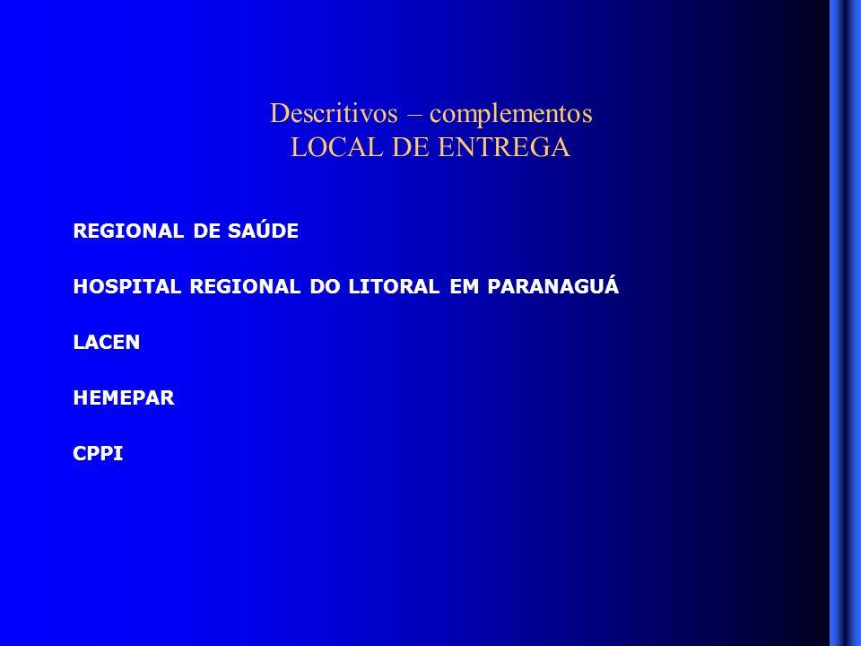 Descritivos – complementos LOCAL DE ENTREGA REGIONAL DE SAÚDE HOSPITAL REGIONAL DO LITORAL EM PARANAGUÁ LACEN HEMEPAR CPPI