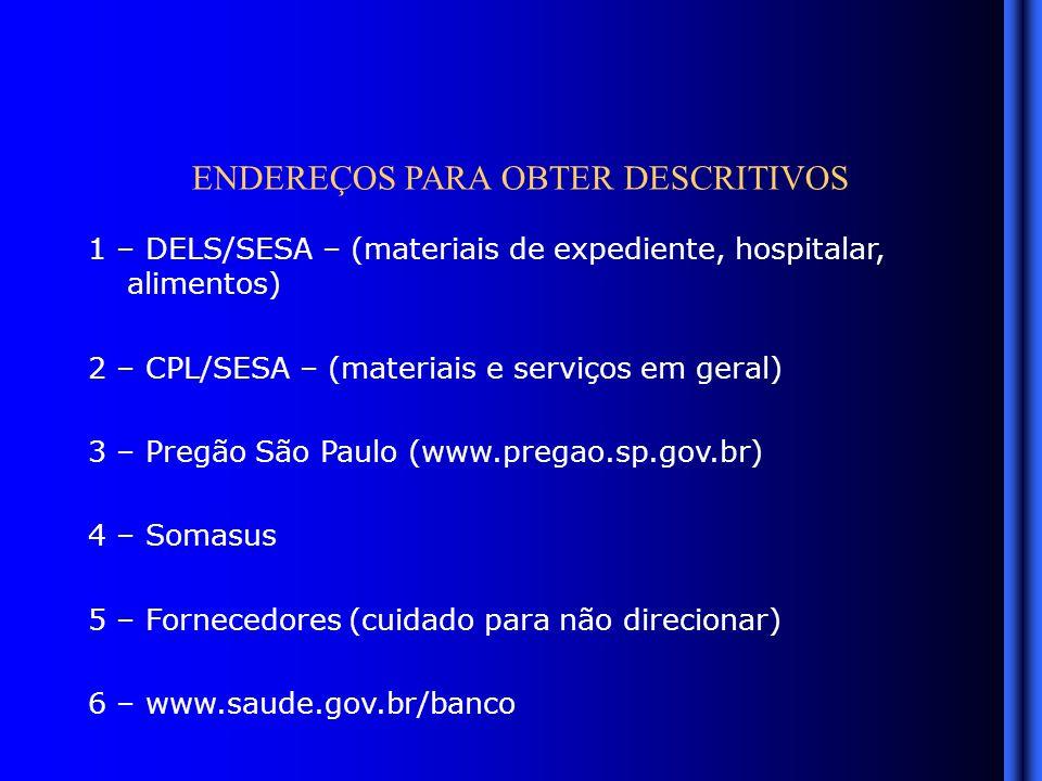 ENDEREÇOS PARA OBTER DESCRITIVOS 1 – DELS/SESA – (materiais de expediente, hospitalar, alimentos) 2 – CPL/SESA – (materiais e serviços em geral) 3 – Pregão São Paulo (www.pregao.sp.gov.br) 4 – Somasus 5 – Fornecedores (cuidado para não direcionar) 6 – www.saude.gov.br/banco