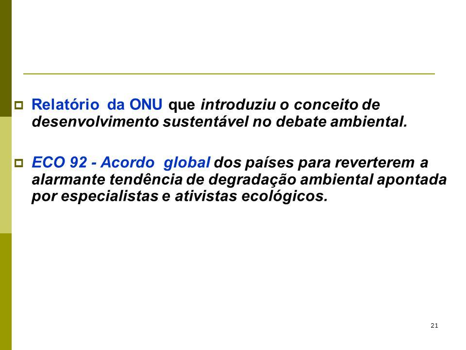 21  Relatório da ONU que introduziu o conceito de desenvolvimento sustentável no debate ambiental.  ECO 92 - Acordo global dos países para revertere