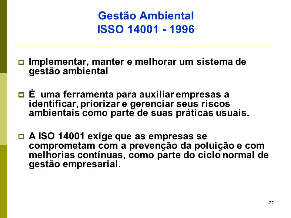 27 Gestão Ambiental ISSO 14001 - 1996  Implementar, manter e melhorar um sistema de gestão ambiental  É uma ferramenta para auxiliar empresas a iden