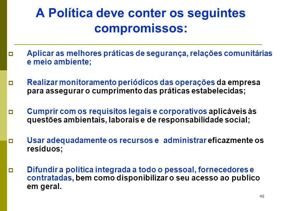 45 A Política deve conter os seguintes compromissos:  Aplicar as melhores práticas de segurança, relações comunitárias e meio ambiente;  Realizar mo