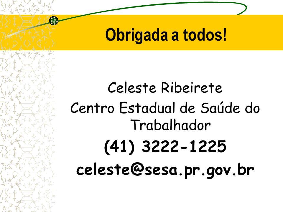 Celeste Ribeirete Centro Estadual de Saúde do Trabalhador (41) 3222-1225 celeste@sesa.pr.gov.br Obrigada a todos!