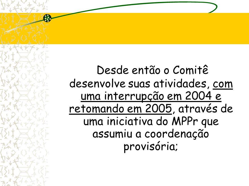 Desde então o Comitê desenvolve suas atividades, com uma interrupção em 2004 e retomando em 2005, através de uma iniciativa do MPPr que assumiu a coor