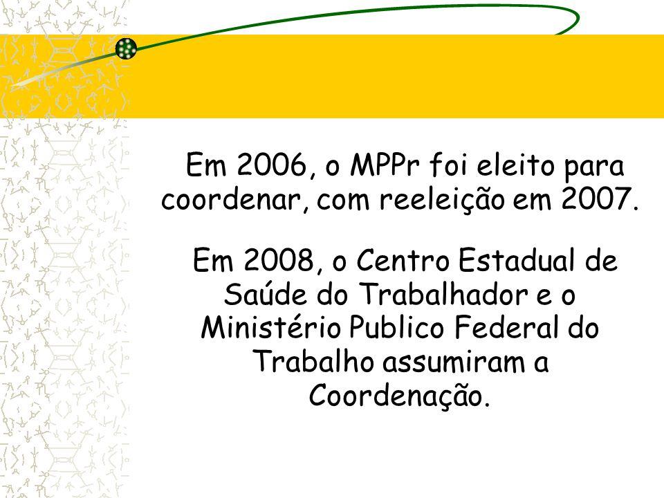 Em 2006, o MPPr foi eleito para coordenar, com reeleição em 2007. Em 2008, o Centro Estadual de Saúde do Trabalhador e o Ministério Publico Federal do