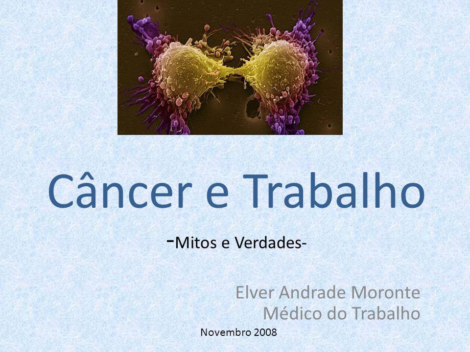 Câncer e Trabalho - Mitos e Verdades- Elver Andrade Moronte Médico do Trabalho Novembro 2008