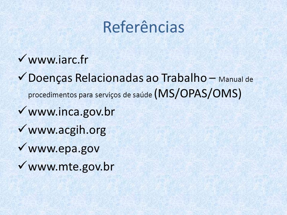 Referências www.iarc.fr Doenças Relacionadas ao Trabalho – Manual de procedimentos para serviços de saúde (MS/OPAS/OMS) www.inca.gov.br www.acgih.org