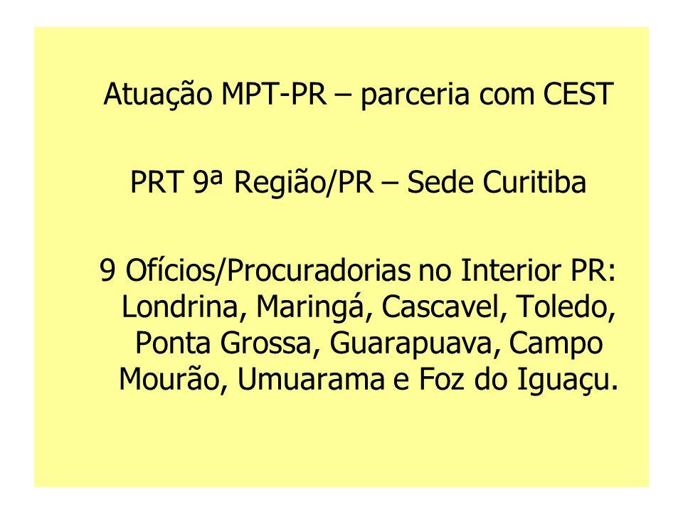 Atuação MPT-PR – parceria com CEST PRT 9ª Região/PR – Sede Curitiba 9 Ofícios/Procuradorias no Interior PR: Londrina, Maringá, Cascavel, Toledo, Ponta Grossa, Guarapuava, Campo Mourão, Umuarama e Foz do Iguaçu.