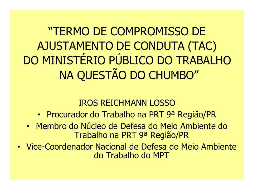 TERMO DE COMPROMISSO DE AJUSTAMENTO DE CONDUTA (TAC) DO MINISTÉRIO PÚBLICO DO TRABALHO NA QUESTÃO DO CHUMBO IROS REICHMANN LOSSO Procurador do Trabalho na PRT 9ª Região/PR Membro do Núcleo de Defesa do Meio Ambiente do Trabalho na PRT 9ª Região/PR Vice-Coordenador Nacional de Defesa do Meio Ambiente do Trabalho do MPT