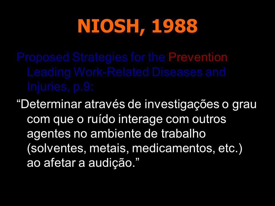 NIOSH, 1988 Proposed Strategies for the Prevention of Leading Work-Related Diseases and Injuries, p.9: Determinar através de investigações o grau com que o ruído interage com outros agentes no ambiente de trabalho (solventes, metais, medicamentos, etc.) ao afetar a audição.