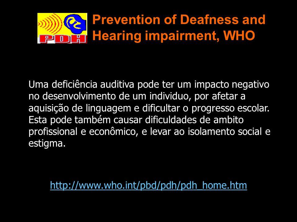 Prevention of Deafness and Hearing impairment, WHO http://www.who.int/pbd/pdh/pdh_home.htm Uma deficiência auditiva pode ter um impacto negativo no desenvolvimento de um individuo, por afetar a aquisição de linguagem e dificultar o progresso escolar.