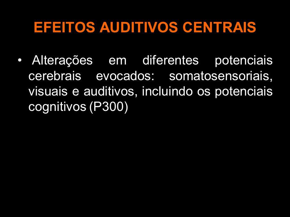 EFEITOS AUDITIVOS CENTRAIS Alterações em diferentes potenciais cerebrais evocados: somatosensoriais, visuais e auditivos, incluindo os potenciais cognitivos (P300)