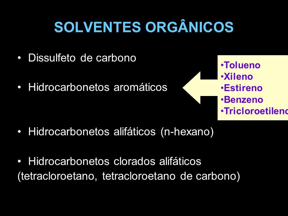 SOLVENTES ORGÂNICOS Dissulfeto de carbono Hidrocarbonetos aromáticos Hidrocarbonetos alifáticos (n-hexano) Hidrocarbonetos clorados alifáticos (tetracloroetano, tetracloroetano de carbono) Tolueno Xileno Estireno Benzeno Tricloroetileno