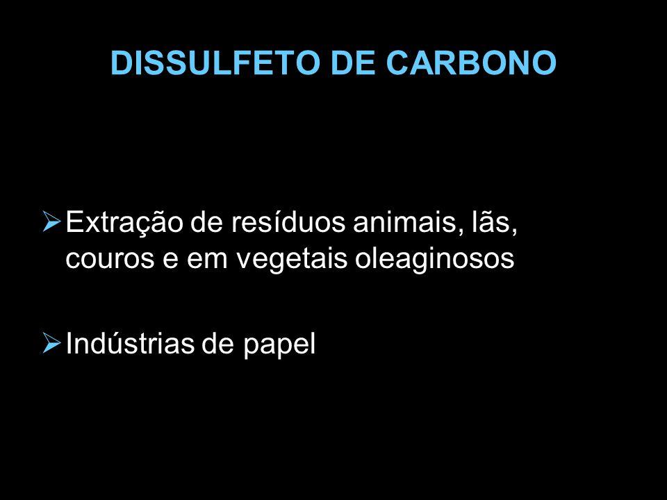 DISSULFETO DE CARBONO  Extração de resíduos animais, lãs, couros e em vegetais oleaginosos  Indústrias de papel