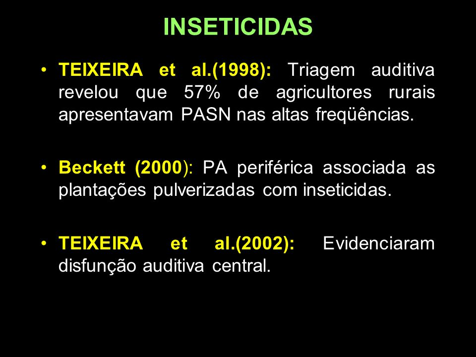 INSETICIDAS TEIXEIRA et al.(1998): Triagem auditiva revelou que 57% de agricultores rurais apresentavam PASN nas altas freqüências. Beckett (2000): PA