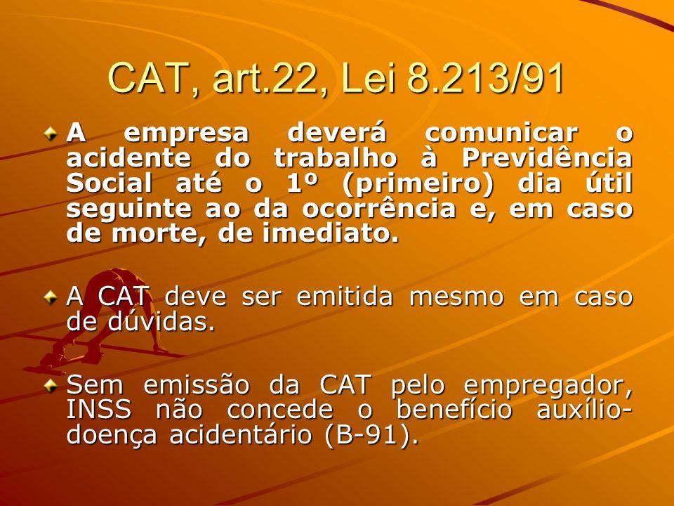 CAT, art.22, Lei 8.213/91 A empresa deverá comunicar o acidente do trabalho à Previdência Social até o 1º (primeiro) dia útil seguinte ao da ocorrênci