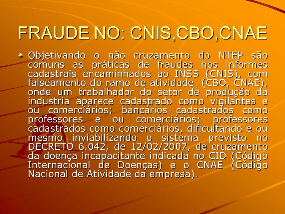 FRAUDE NO: CNIS,CBO,CNAE Objetivando o não cruzamento do NTEP são comuns as práticas de fraudes nos informes cadastrais encaminhados ao INSS (CNIS), c