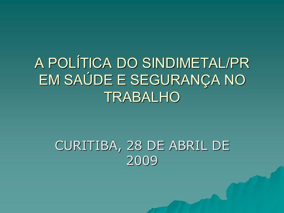 A POLÍTICA DO SINDIMETAL/PR EM SAÚDE E SEGURANÇA NO TRABALHO CURITIBA, 28 DE ABRIL DE 2009