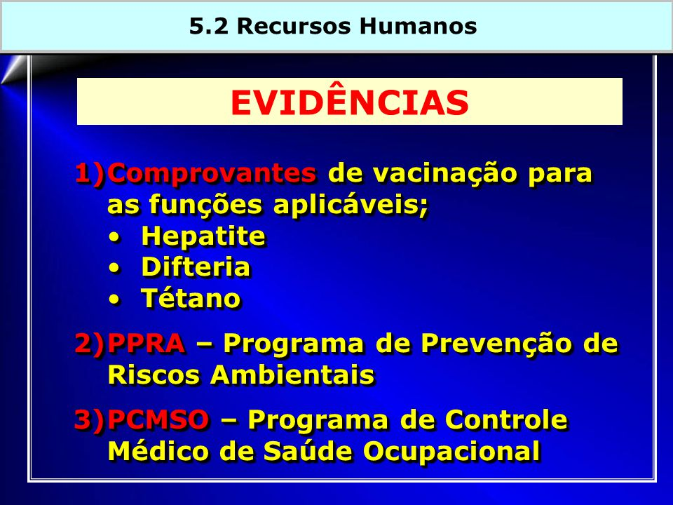 1)Comprovantes de vacinação para as funções aplicáveis; HepatiteHepatite DifteriaDifteria TétanoTétano 2)PPRA – Programa de Prevenção de Riscos Ambientais 3)PCMSO – Programa de Controle Médico de Saúde Ocupacional 1)Comprovantes de vacinação para as funções aplicáveis; HepatiteHepatite DifteriaDifteria TétanoTétano 2)PPRA – Programa de Prevenção de Riscos Ambientais 3)PCMSO – Programa de Controle Médico de Saúde Ocupacional EVIDÊNCIAS 5.2 Recursos Humanos