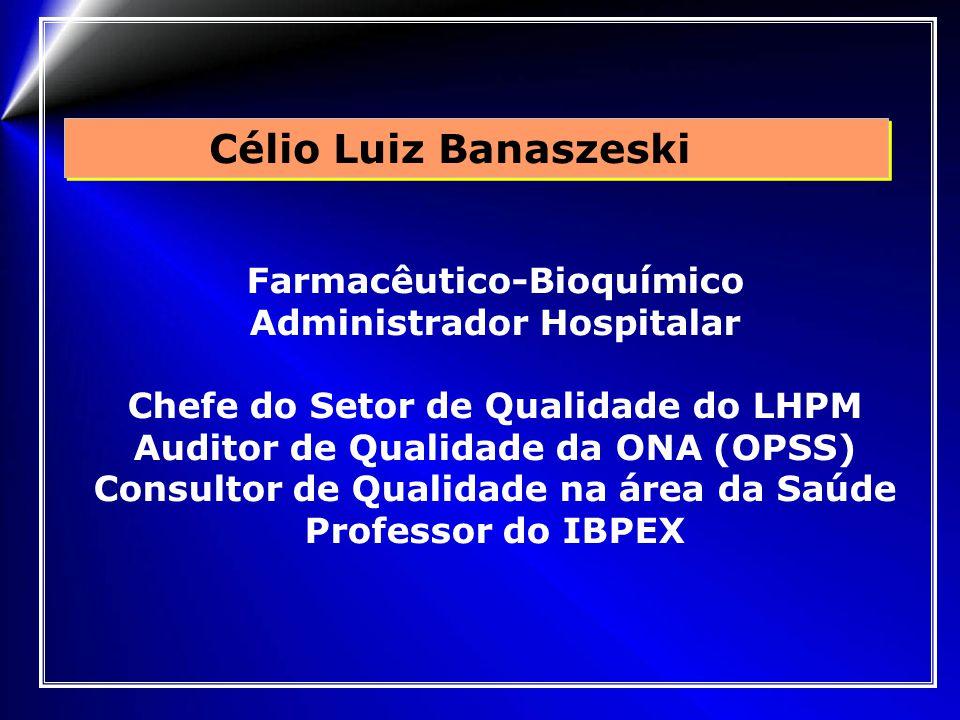 Célio Luiz Banaszeski Farmacêutico-Bioquímico Administrador Hospitalar Chefe do Setor de Qualidade do LHPM Auditor de Qualidade da ONA (OPSS) Consultor de Qualidade na área da Saúde Professor do IBPEX