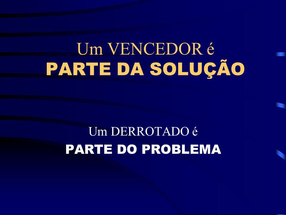 Um VENCEDOR é PARTE DA SOLUÇÃO Um DERROTADO é PARTE DO PROBLEMA