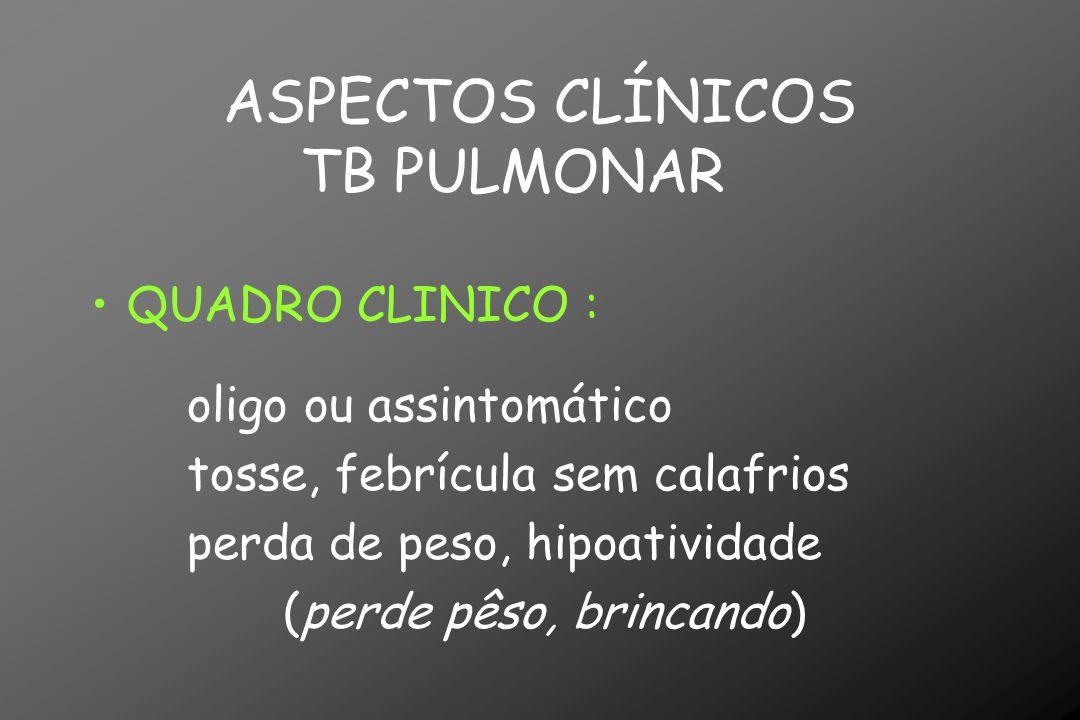 ASPECTOS CLÍNICOS TB PULMONAR QUADRO CLINICO : oligo ou assintomático tosse, febrícula sem calafrios perda de peso, hipoatividade (perde pêso, brincan