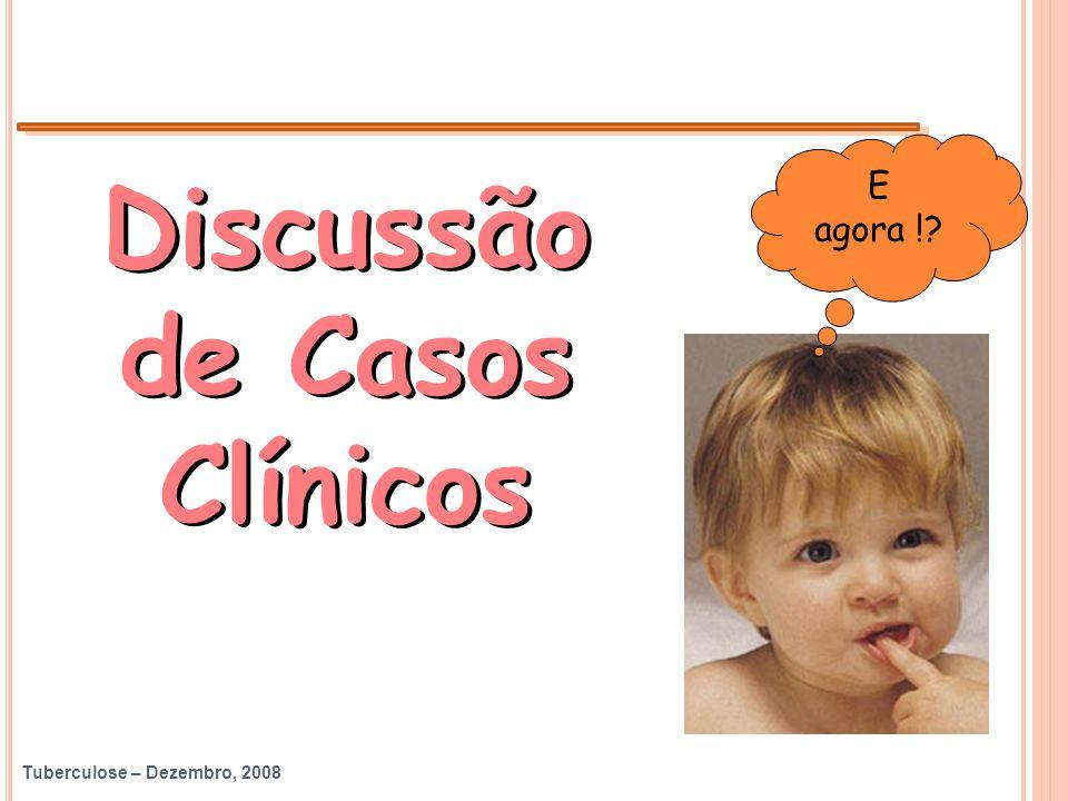Tuberculose – Dezembro, 2008 Discussão de Casos Clínicos E agora !?