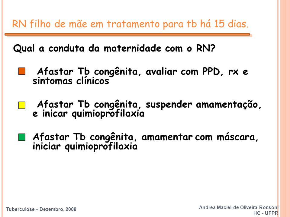 Tuberculose – Dezembro, 2008 RN filho de mãe em tratamento para tb há 15 dias. Qual a conduta da maternidade com o RN? Afastar Tb congênita, avaliar c