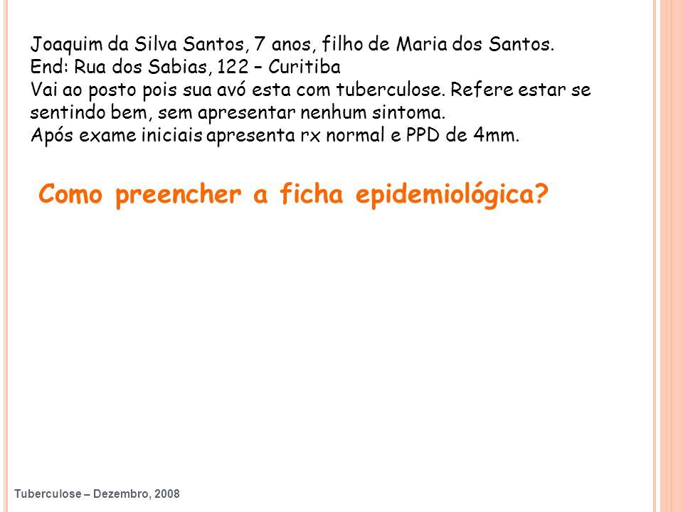 Tuberculose – Dezembro, 2008 Joaquim da Silva Santos, 7 anos, filho de Maria dos Santos. End: Rua dos Sabias, 122 – Curitiba Vai ao posto pois sua avó
