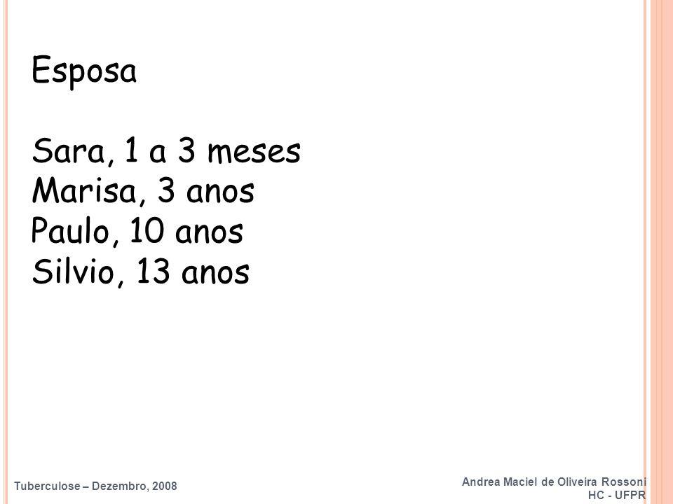 Tuberculose – Dezembro, 2008 Esposa Sara, 1 a 3 meses Marisa, 3 anos Paulo, 10 anos Silvio, 13 anos  avaliar sintomas (escarro) e raio x (se possível) Andrea Maciel de Oliveira Rossoni HC - UFPR