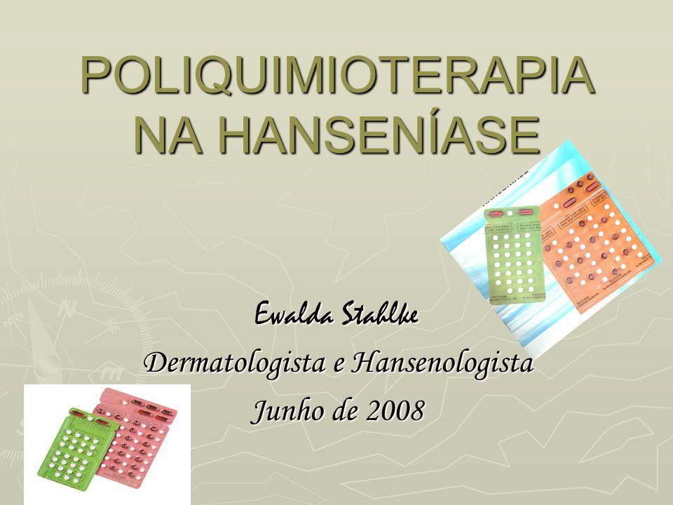 POLIQUIMIOTERAPIA NA HANSENÍASE Ewalda Stahlke Dermatologista e Hansenologista Junho de 2008
