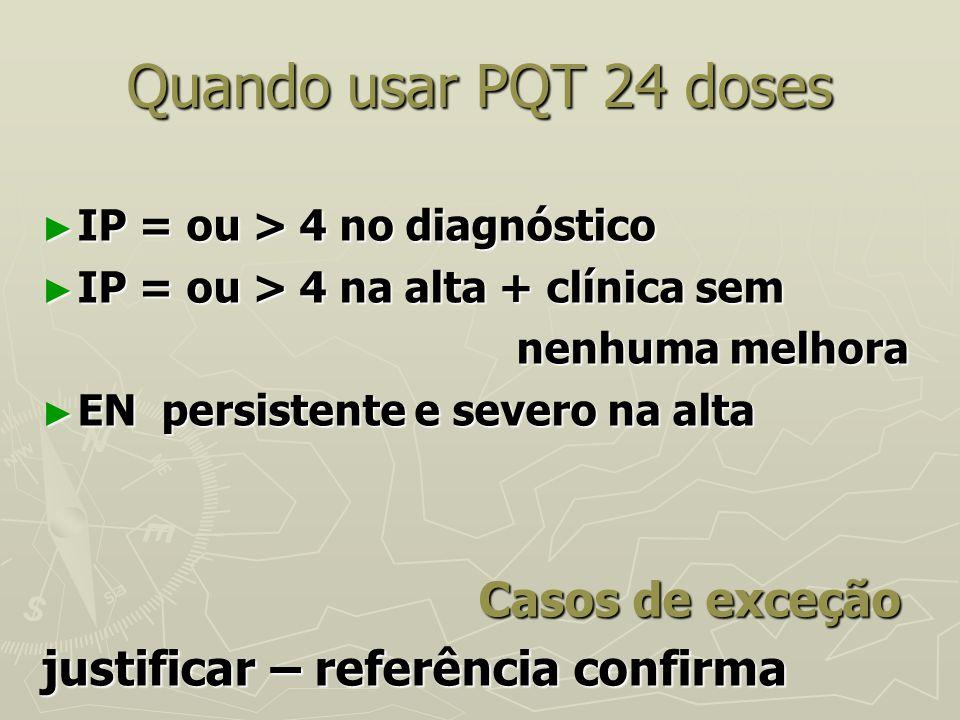 Quando usar PQT 24 doses ► IP = ou > 4 no diagnóstico ► IP = ou > 4 na alta + clínica sem nenhuma melhora nenhuma melhora ► EN persistente e severo na