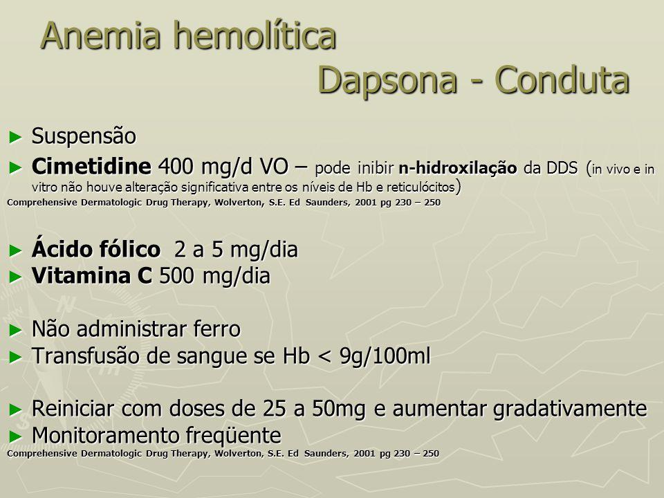 Anemia hemolítica Dapsona - Conduta Anemia hemolítica Dapsona - Conduta ► Suspensão ► Cimetidine 400 mg/d VO – pode inibir n-hidroxilação da DDS ( in