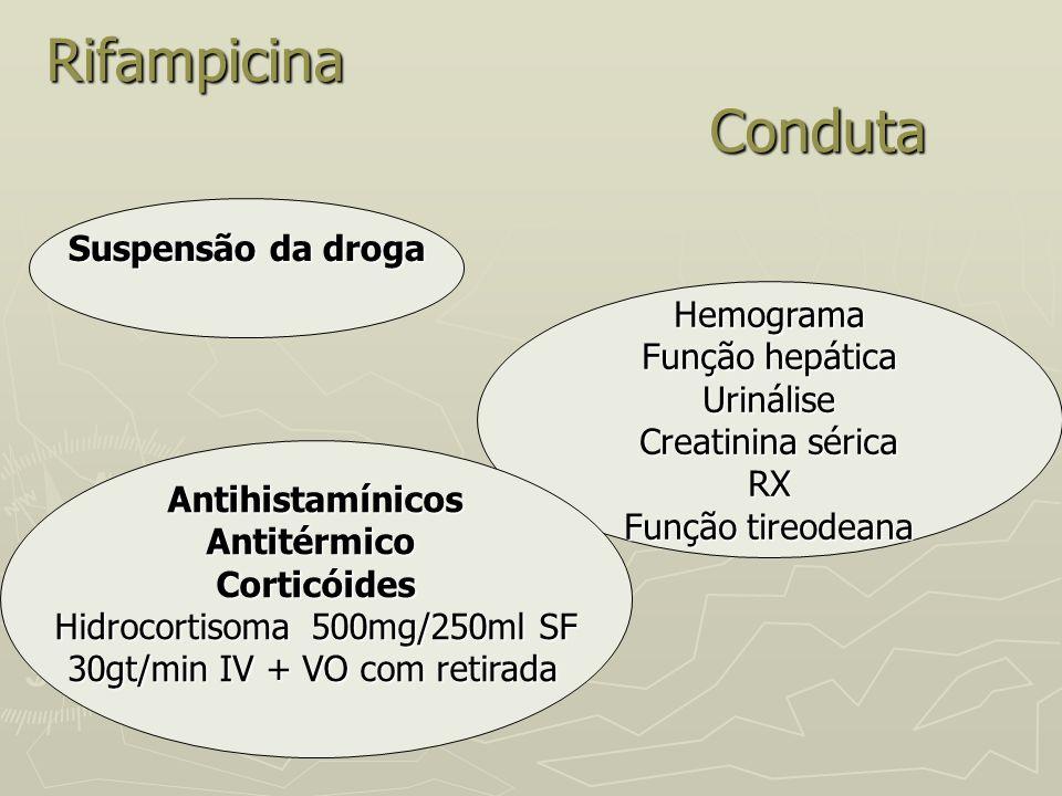 Rifampicina Conduta Hemograma Função hepática Urinálise Creatinina sérica RX Função tireodeana AntihistamínicosAntitérmicoCorticóides Hidrocortisoma 5