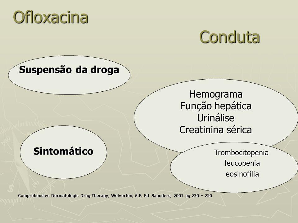 Ofloxacina Conduta Comprehensive Dermatologic Drug Therapy, Wolverton, S.E. Ed Saunders, 2001 pg 230 – 250 Hemograma Função hepática Urinálise Creatin