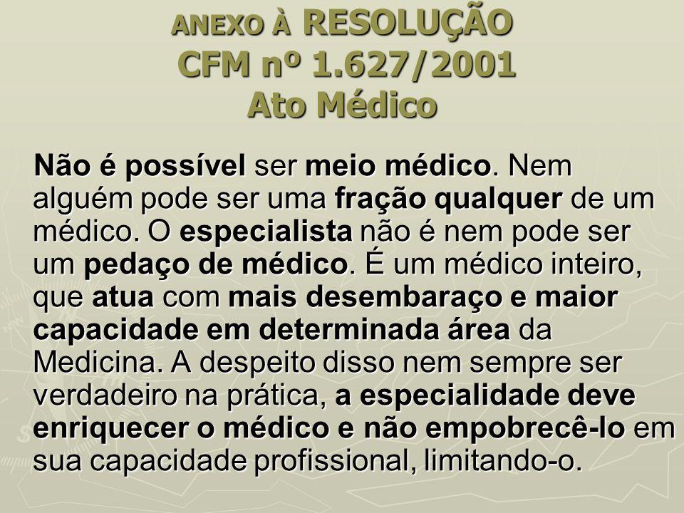 ANEXO À RESOLUÇÃO CFM nº 1.627/2001 Ato Médico Não é possível ser meio médico. Nem alguém pode ser uma fração qualquer de um médico. O especialista nã