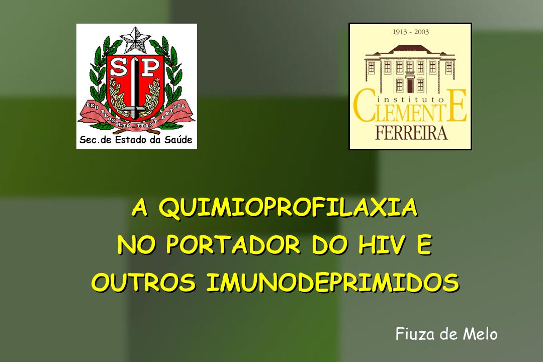 A QUIMIOPROFILAXIA NO PORTADOR DO HIV E OUTROS IMUNODEPRIMIDOS A QUIMIOPROFILAXIA NO PORTADOR DO HIV E OUTROS IMUNODEPRIMIDOS Fiuza de Melo Sec.de Est