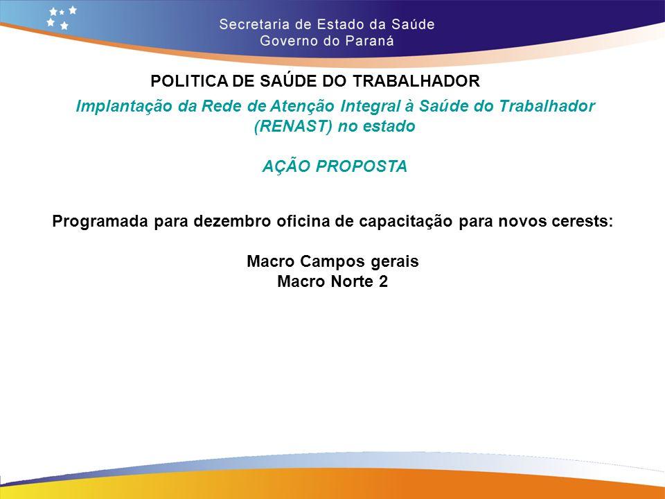 POLITICA DE SAÚDE DO TRABALHADOR Trajeto 14,7 Programada para dezembro oficina de capacitação para novos cerests: Macro Campos gerais Macro Norte 2 Im