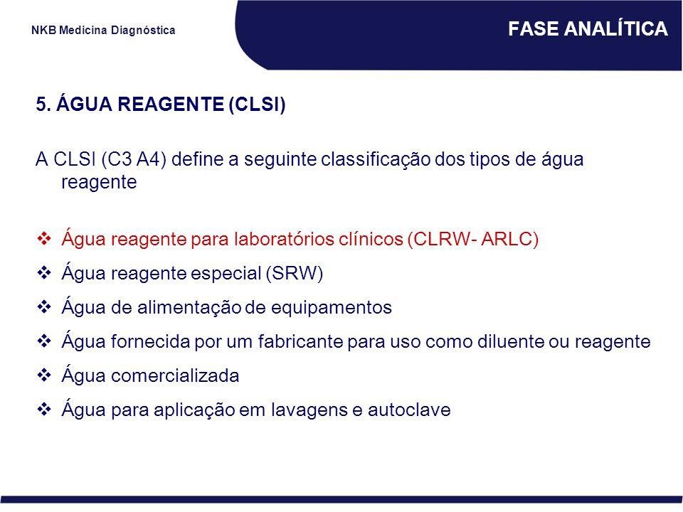 NKB Medicina Diagnóstica FASE ANALÍTICA 5. ÁGUA REAGENTE (CLSI) A CLSI (C3 A4) define a seguinte classificação dos tipos de água reagente  Água reage