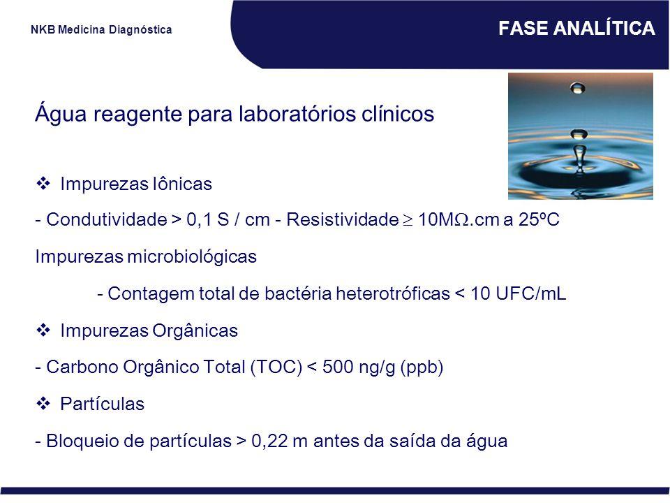 NKB Medicina Diagnóstica FASE ANALÍTICA Água reagente para laboratórios clínicos  Impurezas Iônicas - Condutividade > 0,1 S / cm - Resistividade  10